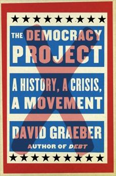The Democracy Project: A History, a Crisis, a Movement, Graeber, David