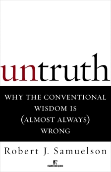 Untruth: Why the Conventional Wisdom Is (Almost Always) Wrong, Samuelson, Robert J.
