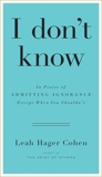 I don't know: In Praise of Admitting Ignorance (Except When You Shouldn't), Cohen, Leah Hager