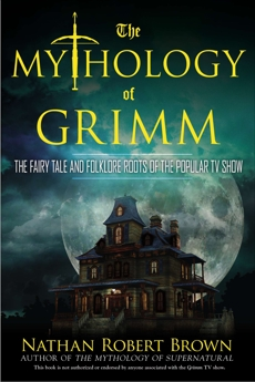 The Mythology of Grimm: The Fairy Tale and Folklore Roots of the Popular TV Show, Brown, Nathan Robert