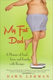 My Fat Dad: A Memoir of Food, Love, and Family, with Recipes, Lerman, Dawn