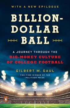 Billion-Dollar Ball: A Journey Through the Big-Money Culture of College Football, Gaul, Gilbert M.