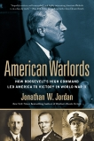 American Warlords: How Roosevelt's High Command Led America to Victory in World War II, Jordan, Jonathan W.