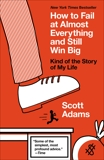 How to Fail at Almost Everything and Still Win Big: Kind of the Story of My Life, Adams, Scott