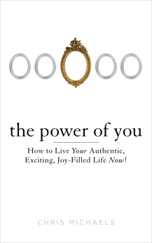 The Power of You: How to Live Your Authentic, Exciting, Joy-Filled Life Now!, Michaels, Chris