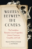 Writers Between the Covers: The Scandalous Romantic Lives of Legendary Literary Casanovas, Coquettes, and Cads, Rendon, Joni & Schmidt, Shannon McKenna