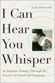 I Can Hear You Whisper: An Intimate Journey through the Science of Sound and Language, Denworth, Lydia