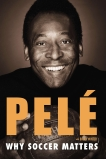 Why Soccer Matters: A Look at More Than Sixty Years of International Soccer, Pelé & Winter, Brian