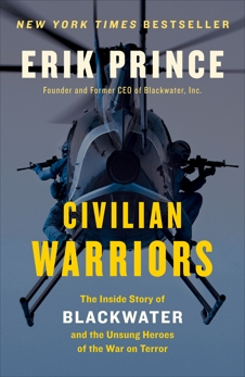 Civilian Warriors: The Inside Story of Blackwater and the Unsung Heroes of the War on Terror, Prince, Erik