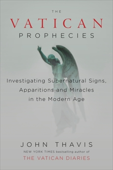 The Vatican Prophecies: Investigating Supernatural Signs, Apparitions, and Miracles in the Modern Age, Thavis, John