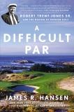 A Difficult Par: Robert Trent Jones Sr. and the Making of Modern Golf, Hansen, James R.