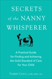 Secrets of the Nanny Whisperer: A Practical Guide for Finding and Achieving the Gold Standard of Care for Your Child, Gold, Tammy