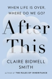 After This: When Life Is Over, Where Do We Go?, Smith, Claire Bidwell