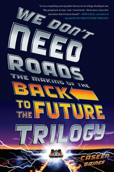 We Don't Need Roads: The Making of the Back to the Future Trilogy, Gaines, Caseen