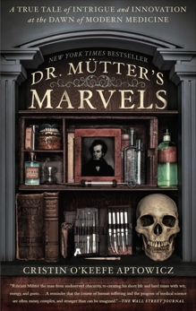 Dr. Mutter's Marvels: A True Tale of Intrigue and Innovation at the Dawn of Modern Medicine, O'Keefe Aptowicz, Cristin