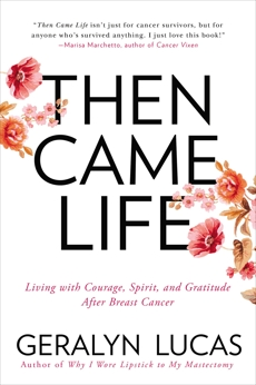 Then Came Life: Living with Courage, Spirit, and Gratitude After Breast Cancer, Lucas, Geralyn