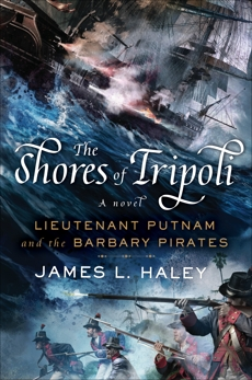 The Shores of Tripoli: Lieutenant Putnam and the Barbary Pirates, Haley, James L.
