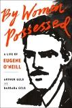 By Women Possessed: A Life of Eugene O'Neill, Gelb, Barbara & Gelb, Arthur