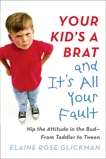 Your Kid's a Brat and It's All Your Fault: Nip the Attitude in the Bud--from Toddler to Tween, Glickman, Elaine Rose