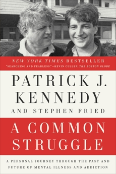 A Common Struggle: A Personal Journey Through the Past and Future of Mental Illness and Addiction, Kennedy, Patrick J. & Fried, Stephen