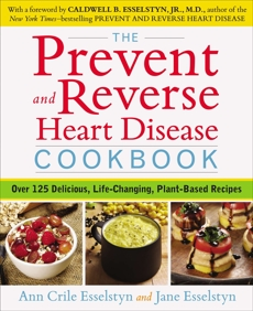 The Prevent and Reverse Heart Disease Cookbook: Over 125 Delicious, Life-Changing, Plant-Based Recipes, Esselstyn, Ann Crile & Esselstyn, Jane