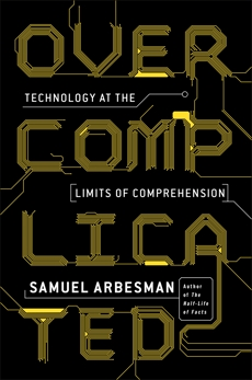Overcomplicated: Technology at the Limits of Comprehension, Arbesman, Samuel