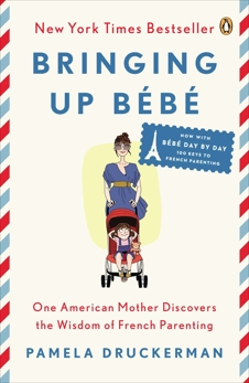 Bringing Up Bébé: One American Mother Discovers the Wisdom of French Parenting (now with Bébé Day by Day: 100 Keys to French Parenting), Druckerman, Pamela