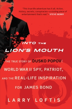 Into the Lion's Mouth: The True Story of Dusko Popov: World War II Spy, Patriot, and the Real-Life Inspiration for James Bond, Loftis, Larry