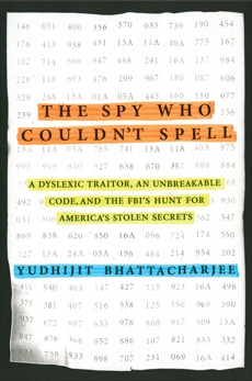 The Spy Who Couldn't Spell: A Dyslexic Traitor, an Unbreakable Code, and the FBI's Hunt for America's Stolen Secrets, Bhattacharjee, Yudhijit