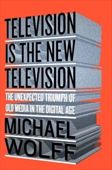 Television Is the New Television: The Unexpected Triumph of Old Media in the Digital Age, Wolff, Michael