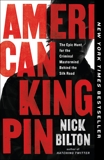 American Kingpin: The Epic Hunt for the Criminal Mastermind Behind the Silk Road, Bilton, Nick