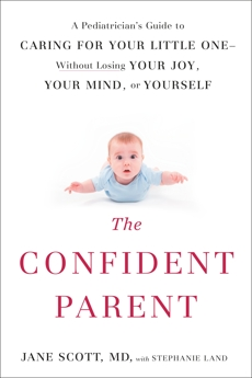The Confident Parent: A Pediatrician's Guide to Caring for Your Little One--Without Losing Your Joy, Your Mind, or Yourself, Scott, Jane & Land, Stephanie