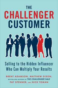 The Challenger Customer: Selling to the Hidden Influencer Who Can Multiply Your Results, Adamson, Brent & Spenner, Pat & Dixon, Matthew & Toman, Nick