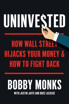 Uninvested: How Wall Street Hijacks Your Money and How to Fight Back, Monks, Bobby