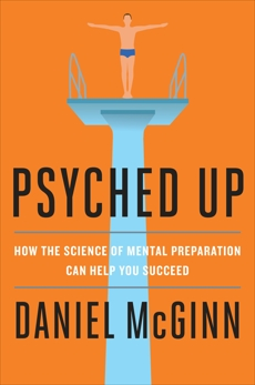 Psyched Up: How the Science of Mental Preparation Can Help You Succeed, McGinn, Daniel