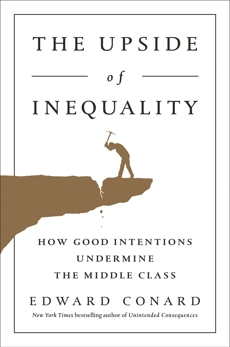 The Upside of Inequality: How Good Intentions Undermine the Middle Class, Conard, Edward