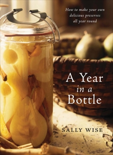 A Year in a Bottle: How to Make Your Own Delicious Preserves All Year Ro und, Wise, Sally