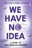 We Have No Idea: A Guide to the Unknown Universe, Cham, Jorge & Whiteson, Daniel