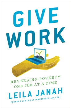 Give Work: Reversing Poverty One Job at a Time, Janah, Leila