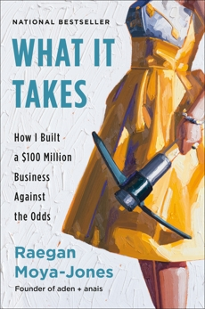 What It Takes: How I Built a $100 Million Business Against the Odds, Moya-Jones, Raegan