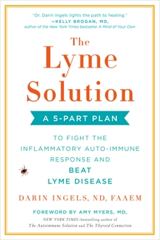 The Lyme Solution: A 5-Part Plan to Fight the Inflammatory Auto-Immune Response and Beat Lyme Disease, Ingels, Darin