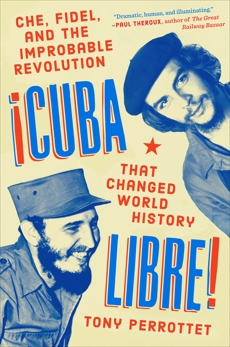 Cuba Libre!: Che, Fidel, and the Improbable Revolution That Changed World History, Perrottet, Tony