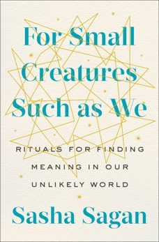 For Small Creatures Such as We: Rituals for Finding Meaning in Our Unlikely World, Sagan, Sasha