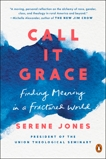 Call It Grace: Finding Meaning in a Fractured World, Jones, Serene