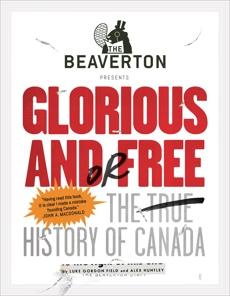 The Beaverton Presents Glorious and/or Free: The True History of Canada, Field, Luke Gordon & Huntley, Alex