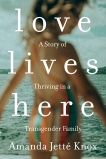 Love Lives Here: A Story of Thriving in a Transgender Family, Knox, Amanda Jette