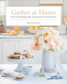 Gather at Home: Over 100 Simple Recipes, DIYs, and Inspiration for a Year of Occasions, Hibbs, Monika