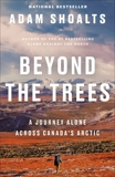 Beyond the Trees: A Journey Alone Across Canada's Arctic, Shoalts, Adam