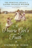 A Prairie Girl's Faith: The Spiritual Legacy of Laura Ingalls Wilder, Hines, Stephen W.