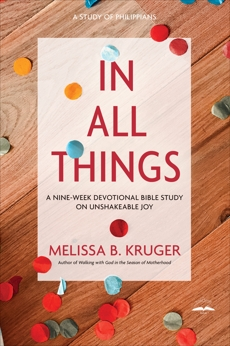 In All Things: A Nine-Week Devotional Bible Study on Unshakeable Joy, Kruger, Melissa B.